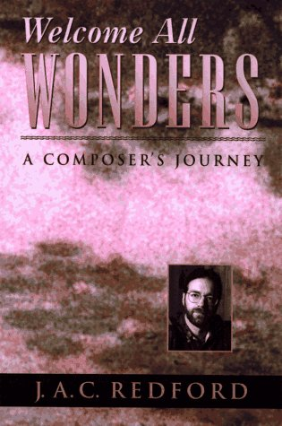 Welcome All Wonders: A Composer's Journey: Redford, J.A.C.