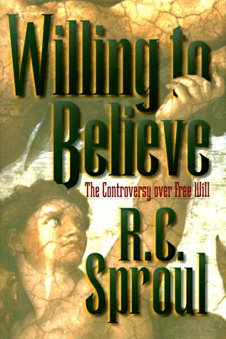 Willing to Believe: The Controversy over Free Will: R. C. Sproul