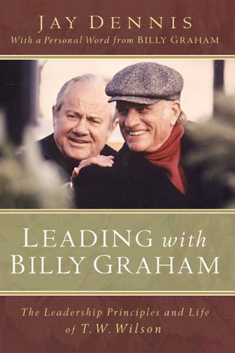9780801012518: Leading with Billy Graham: The Leadership Principles and Life of T.W. Wilson