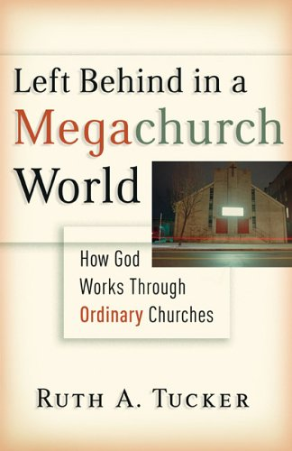Left Behind in a Megachurch World: How God Works through Ordinary Churches (0801012694) by Tucker, Ruth A.