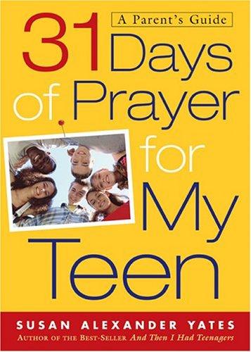31 Days of Prayer for My Teen: A Parent's Guide: Susan Alexander Yates