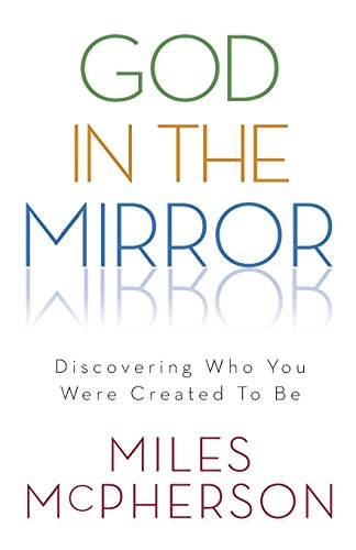 God in the Mirror: Discovering Who You Were Created to Be (080101333X) by McPherson, Miles