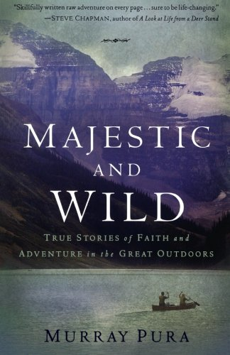 Majestic and Wild: True Stories of Faith and Adventure in the Great Outdoors (080101512X) by Murray Pura