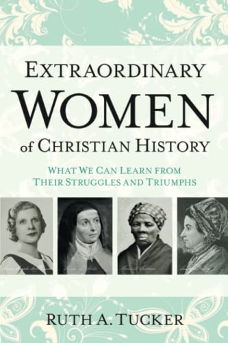 9780801016721: Extraordinary Women of Christian History: What We Can Learn from Their Struggles and Triumphs