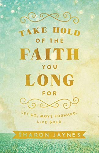 9780801018855: Take Hold of the Faith You Long For: Let Go, Move Forward, Live Bold