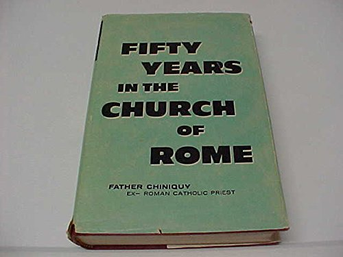 Fifty Years in the Church of Rome: Father Chiniquy