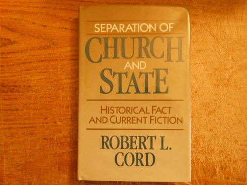 Separation of Church and State: Historical Fact and Current Fiction: Cord, Robert L.