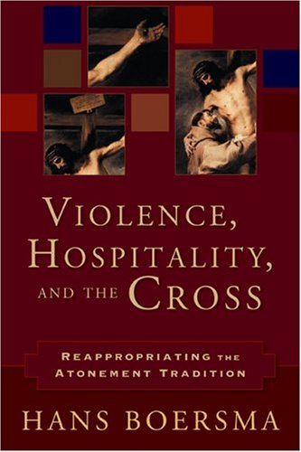 Violence, Hospitality, and the Cross: Reappropriating the Atonement Tradition: Boersma, Hans