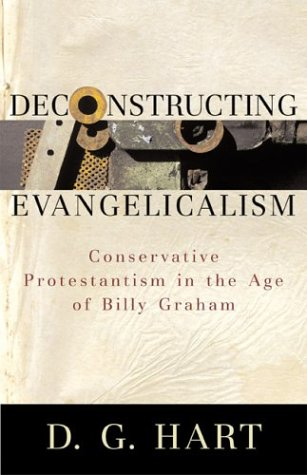 9780801027284: Deconstructing Evangelicalism: Conservative Protestantism in the Age of Billy Graham