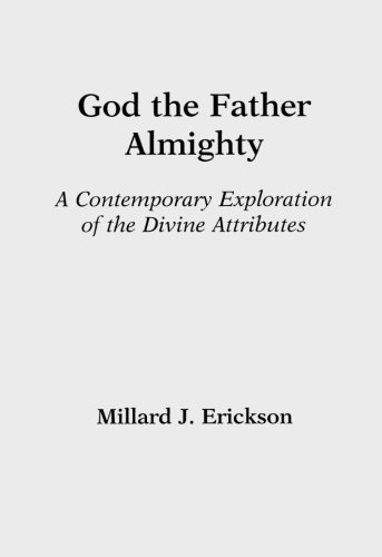 God the Father Almighty: A Contemporary Exploration of the Divine Attributes: Erickson, Millard J.