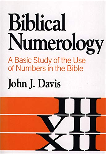 Biblical Numerology - A Basic Study of the Use of Numbers in the Bible: Davis, John J.