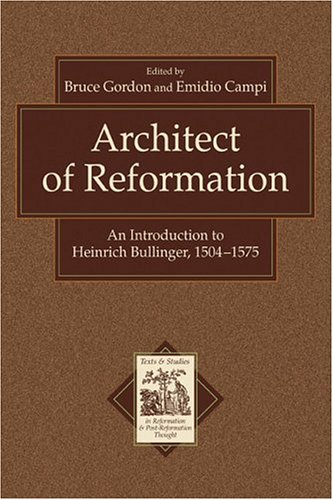 Architect of Reformation: An Introduction to Heinrich Bullinger, 1504-1575 (Texts and Studies in ...