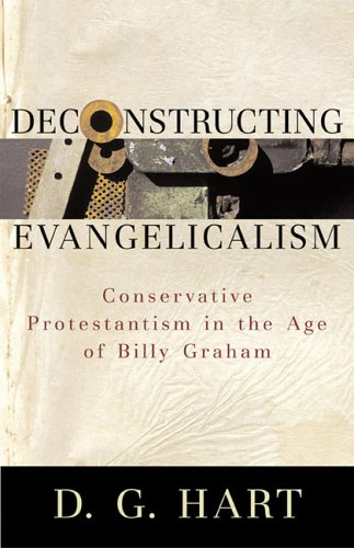 9780801031182: Deconstructing Evangelicalism: Conservative Protestantism in the Age of Billy Graham