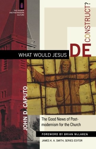What Would Jesus Deconstruct?: The Good News: John D. Caputo;