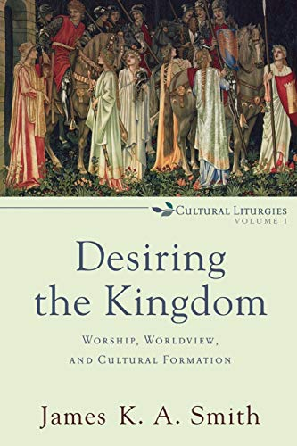 9780801035777: Desiring the Kingdom: Worship, Worldview, and Cultural Formation (Cultural Liturgies)