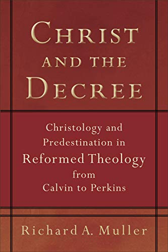 9780801036101: Christ and the Decree: Christology and Predestination in Reformed Theology from Calvin to Perkins