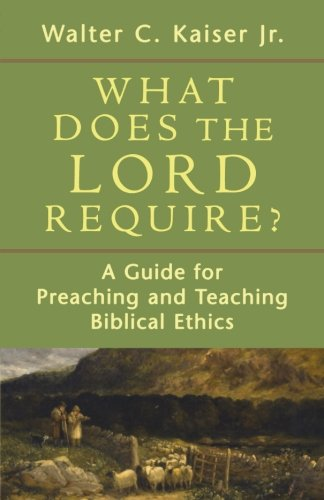 What Does the Lord Require?: A Guide for Preaching and Teaching Biblical Ethics (0801036364) by Kaiser, Walter C. Jr.