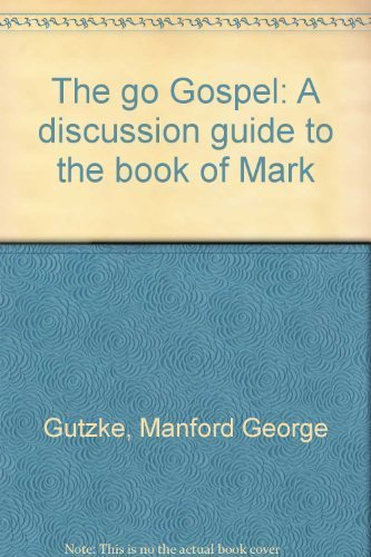 The go Gospel: A discussion guide to the book of Mark: Gutzke, Manford George