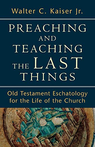 Preaching and Teaching the Last Things: Old Testament Eschatology for the Life of the Church (0801039274) by Walter C. Jr. Kaiser