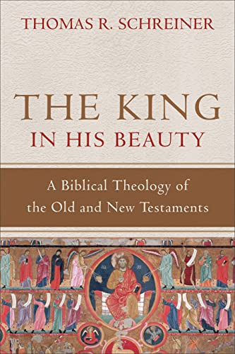 The King in His Beauty: A Biblical Theology of the Old and New Testaments: Thomas R. Schreiner