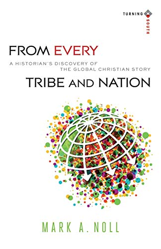 9780801039935: From Every Tribe and Nation: A Historian's Discovery of the Global Christian Story (Turning South: Christian Scholars in an Age of World Christianity)