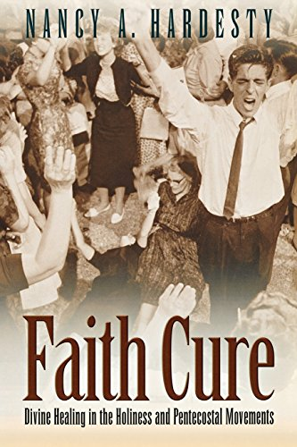 Faith Cure: Divine Healing in the Holiness and Pentecostal Movements: Nancy A. Hardesty