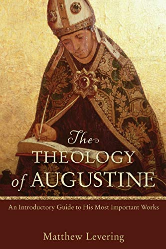 The Theology of Augustine,: An Introductory Guide To His Most Important Works: Levering, Matthew