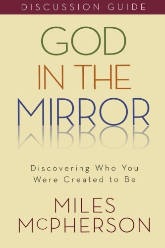 God in the Mirror Discussion Guide: Discovering Who You Were Created to Be (0801048796) by McPherson, Miles
