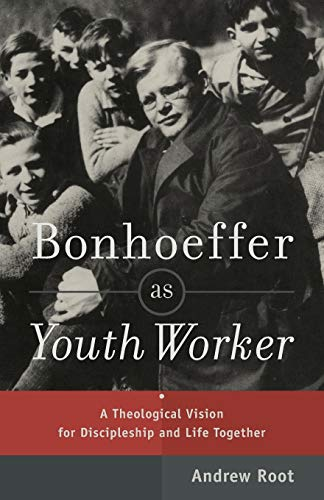 Bonhoeffer as Youth Worker: A Theological Vision for Discipleship and Life Together: Root, Andrew