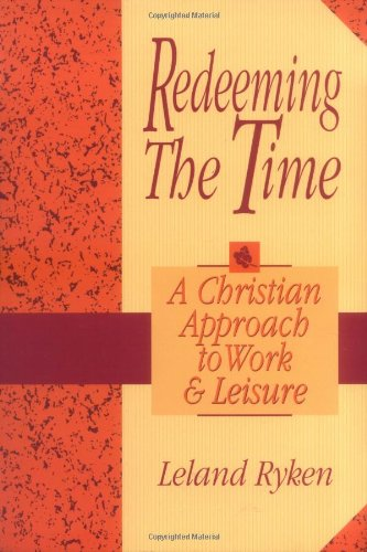 Redeeming the Time: A Christian Approach to Work and Leisure: Ryken, Leland