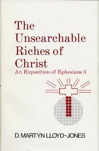Unsearchable Riches of Christ: An Exposition of Ephesians 3:1 to 21: Lloyd-Jones, David Martyn