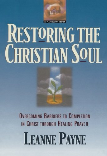 Restoring the Christian Soul Overcoming Barriers to Completion in Christ Through Healing Prayer