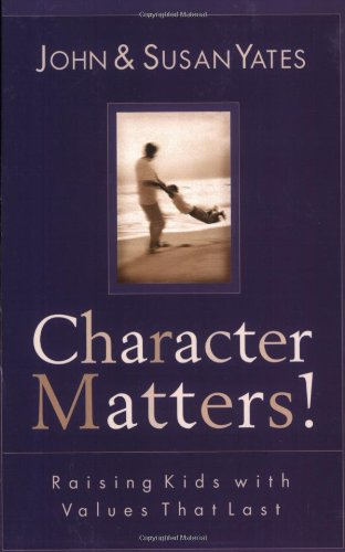 Character Matters!: Raising Kids with Values That: Yates, John, Yates,