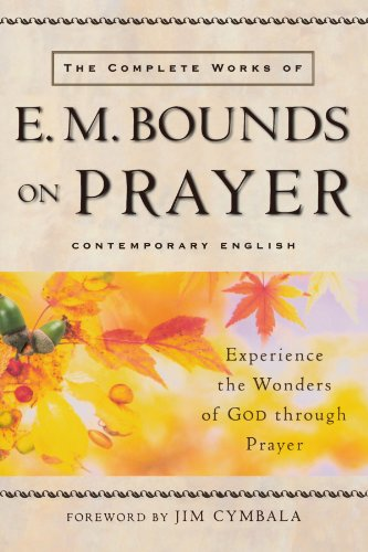The Complete Works of E.M. Bounds on Prayer: Experience the Wonders of God Through Prayer