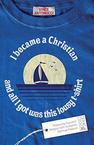 9780801068188: I Became a Christian and All I Got Was This Lousy T-Shirt: Replacing Souvenir Religion with Authentic Spiritual Passion