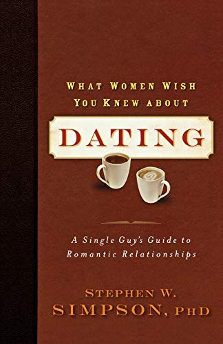 9780801068409: What Women Wish You Knew about Dating: A Single Guy's Guide to Romantic Relationships