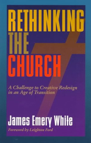 Rethinking the Church: A Challenge to Creative Redesign in an Age of Transition: James Emery White
