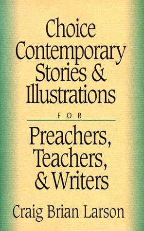 Choice Contemporary Stories and Illustrations: For Preachers, Teachers, and Writers (0801090644) by Craig Brian Larson