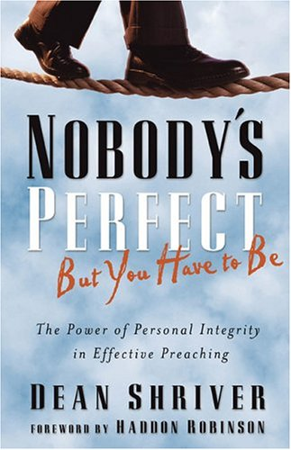 9780801091827: Nobody's Perfect, But You Have To Be: The Power Of Personal Integrity In Effective Preaching