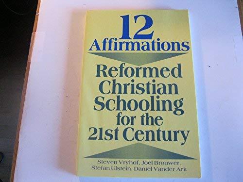 12 Affirmations: Reformed Christian Schooling for the: Steven Vryhof; Joel