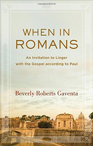 When In Romans: An Invitation To Linger With The Gospel According To Paul (theological Explorations