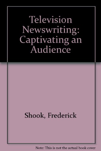 Television Newswriting: Captivating an Audience: Shook, Frederick