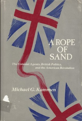 A Rope Of Sand : The Colonial Agents, British Politics, and the American Revolution: Kammen, ...
