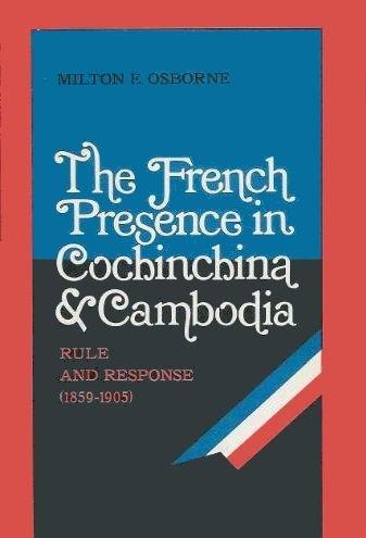 The French Presence in Cochinchina and Cambodia, Rule and Response (1859-1905): OSBORNE (Milton E.)