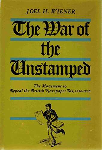 War of the Unstamped : The Movement to Repeal the British Newspaper Tax, 1830-36: Wiener, Joel H.
