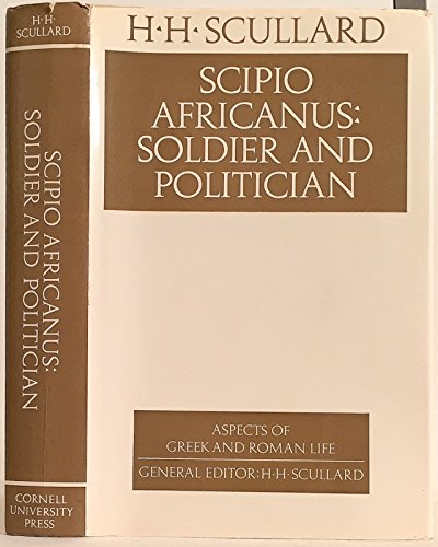 Scipio Africanus : Soldier and Politician (Aspects of Greek and Roman life): H H Scullard