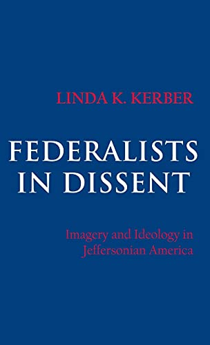 Federalists in Dissent: Imagery and Ideology in Jeffersonian America: Kerber, Linda K.
