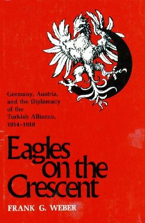 Eagles on the Crescent: Germany, Austria, and the Diplomacy of the Turkish Alliance, 1914-1918: ...