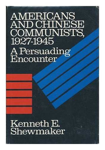 Americans and Chinese Communists, 1927-45: A Persuading Encounter: Kenneth E. Shewmaker