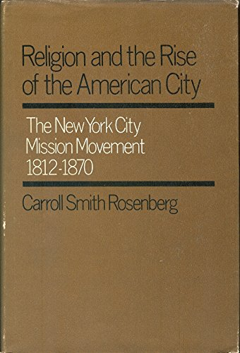 RELIGION AND THE RISE OF THE AMERICAN CITY; The New York City mission movement, 1812-1870: ...